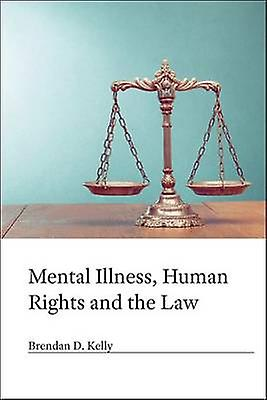 Mental Illness Human Rights and the Law by Brendan.D Kelly
