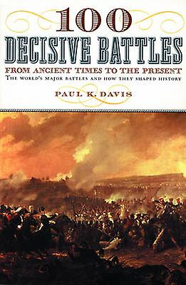 100 Decisive Battles - From Ancient Times to the Present by Paul K Dav