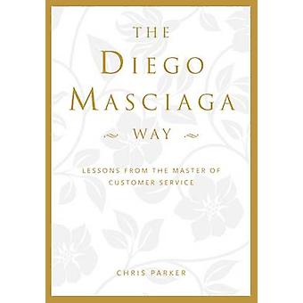 The Diego Masciaga Way  Lessons from the Master of Customer Service by Chris Parker