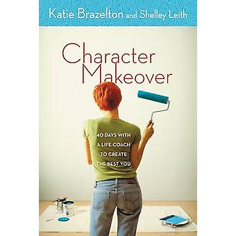 Character Makeover 40 Days with a Life Coach to Create the Best You by Brazelton & Katherine