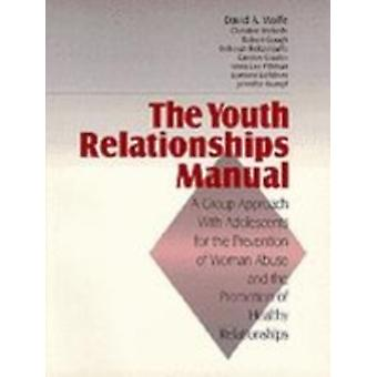 The Youth Relationships Manual A Group Approach with Adolescents for the Prevention of Woman Abuse and the Promotion of Healthy Relationships by Wolfe & David A.