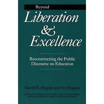Beyond Liberation and Excellence Reconstructing the Public Discourse on Education by Purpel & David E.