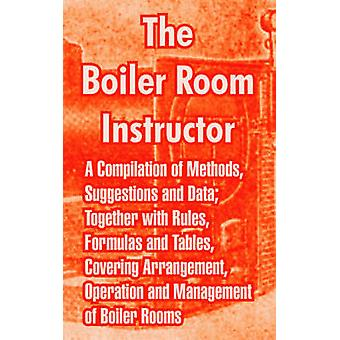 The Boiler Room Instructor A Compilation of Methods Suggestions and Data Together with Rules Formulas and Tables Covering Arrangement Operation and Management of Boiler Rooms. by Anonymous