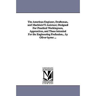 The American Engineer Draftsman and MachinistS Assistant Designed For Practical Workingmen Apprentices and Those intended For the Engineering Profession... by Oliver byrne ... by Byrne & Oliver.
