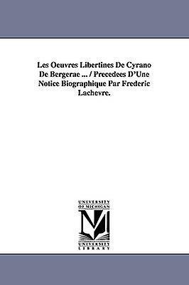 Les Oeuvres Libertines de Cyrano de Bergerae ...  Precedees DUne Notice Biographique Par Frederic Lachevre. by Cyrano De Bergerac & De Bergerac