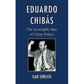 Eduardo Chibas The Incorrigible Man of Cuban Politics by Ehrlich & Ilan