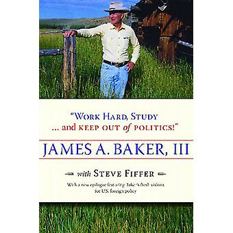 Work Hard - Study... and Keep Out of Politics! by James A Baker - Ste
