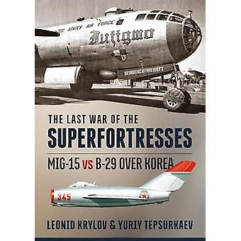 The Last War of the Superfortresses - MiG-15 vs B-29 Over Korea by Leo