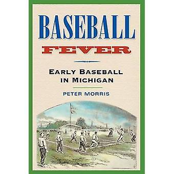 Baseball Fever - Early Baseball in Michigan by Peter Morris - 97804720