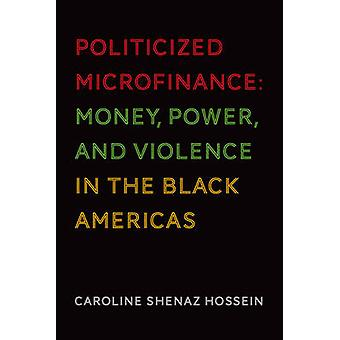 Politicized Microfinance - Money - Power - and Violence in the Black A