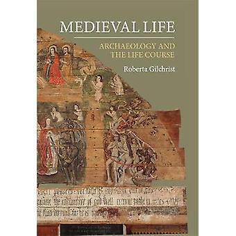 Medieval Life - Archaeology and the Life Course by Roberta Gilchrist -