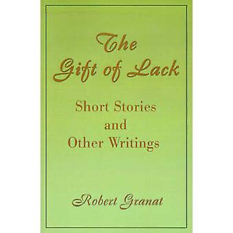 The Gift of Lack Short Stories and Other Writings by Granat & Robert