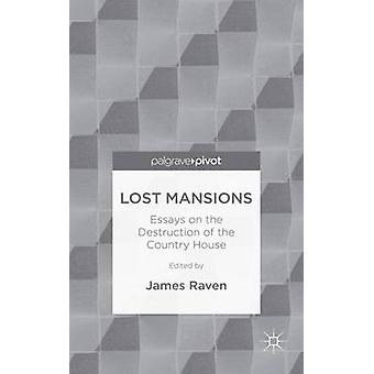 Lost Mansions Essays on the Destruction of the Country House by Raven & James