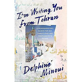 I'M Writing You from Tehran: A Granddaughter's Search for Her Family's Past and Their Country's Future