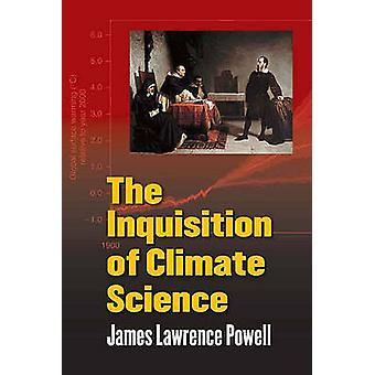 The Inquisition of Climate Science by James Lawrence Powell - 9780231