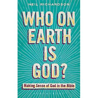 Who on Earth is God? - Making Sense of God in the Bible by Neil Richar