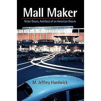 Mall Maker - Victor Gruen - Architect of an American Dream by M. Jeffr