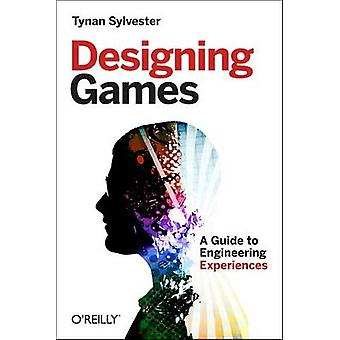 Designing Games - A Guide to Engineering Experiences by Tynan Sylveste