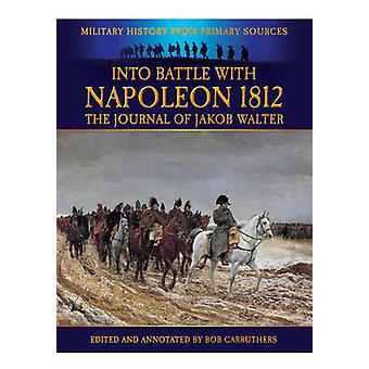 Into Battle with Napoleon 1812 - The Journal of Jakob Walter by Jakob
