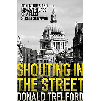 Shouting in the Street - Adventures and Misadventures of a Fleet Stree