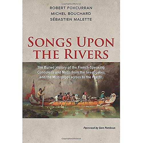 Songs Upon the Rivers  The Buried History of the French-Speaking Canadiens and Metis from the Great Lakes and...