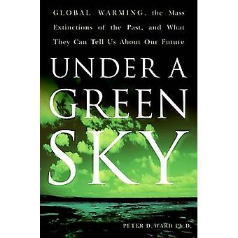 Under a Green Sky Global Warming the Mass Extinctions of the Past and What They Can Tell Us about Our Future by Ward & Peter D.