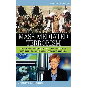MassMediated Terrorism The Central Role of the Media in Terrorism and Counterterrorism by Nacos & Brigitte L.