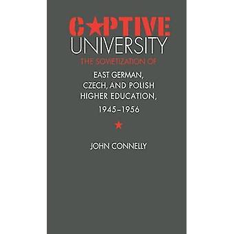 Captive University The Sovietization of East German Czech and Polish Higher Education 19451956 by Connelly & John