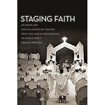 Staging Faith Religion and African American Theater from the Harlem Renaissance to World War II by Prentiss & Craig R.