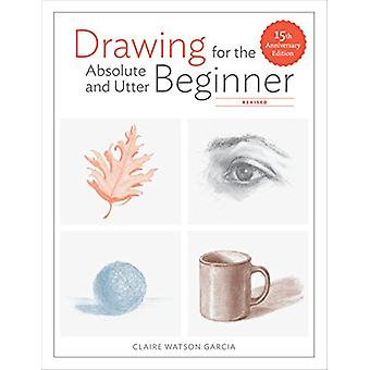 Drawing For The Absolute And Utter Beginner - Revised - 15th Anniversa