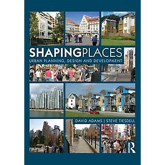 Shaping Places - Urban Planning - Design and Development by David Adam