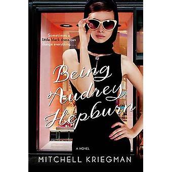 Being Audrey Hepburn by Mitchell Kriegman - 9781250074409 Book