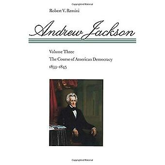 Andrew Jackson: The Course of American Democracy, 1833-1845, Vol. 3