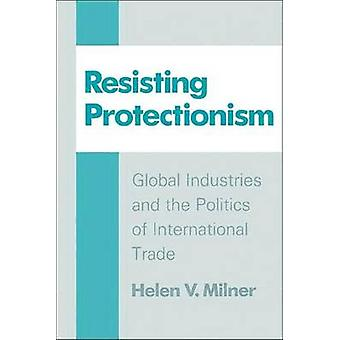 Resisting Protectionism - Global Industries and the Politics of Intern
