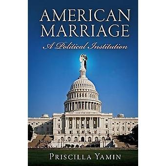 American Marriage - A Political Institution by Priscilla Yamin - 97808