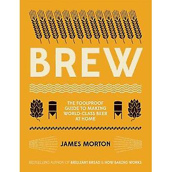 Brew - The Foolproof Guide to Making World-Class Beer at Home by James