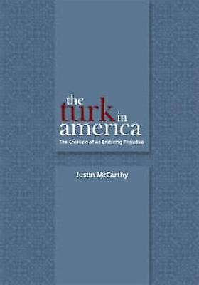 The Turk in America - Creation of an Enduring Prejudice by Justin McCa