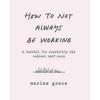 Como nem sempre estar funcionando: um conjunto de ferramentas para a criatividade e auto-cuidado Radical