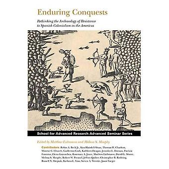 Enduring Conquests: Rethinking the Archaeology of Resistance to Spanish Colonialism in the Americas