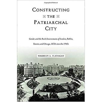 Constructing the Patriarchal� City: Gender and the Built Environments of London, Dublin, Toronto, and Chicago, 1870s into the 1940s (Urban Life, Landscape and Policy)