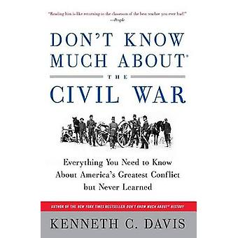 Dont Know Much about the Civil War Everything You Need to Know about Americas Greatest Conflict But Never Learned by Davis & Kenneth C.