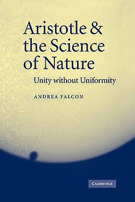 Aristotle and the Science of Nature Unity Without Uniformity by Falcon & Andrea