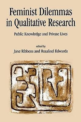 Feminist Dilemmas in Qualitative Research Public Knowledge and Private Lives by Ribbens & Jane