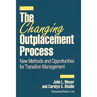 The Changing Outplacement Process New Methods and Opportunities for Transition Management by Meyer & John L.
