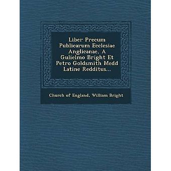 Liber Precum Publicarum Ecclesiae Anglicanae A Gulielmo Bright Et Petro Goldsmith Medd Latine Redditus... by England & Church of