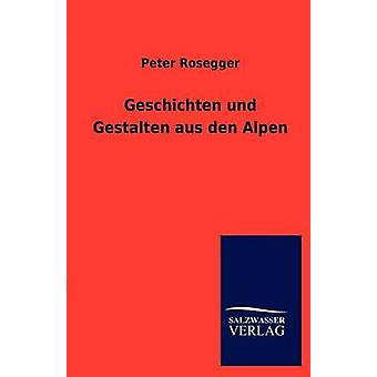 Geschichten Und Gestalten Aus Den Alpen by Rosegger & Peter