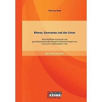 Rmer Germanen und der Limes Wirtschaftlicher Austausch und grenzberschreitender Handel im Herzen Europas vom 1. bis zum 3. Jahrhundert n. Chr. by Kade & Thorsten