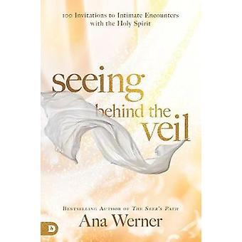 Seeing Behind the Veil - 100 Invitations to Intimate Encounters with t