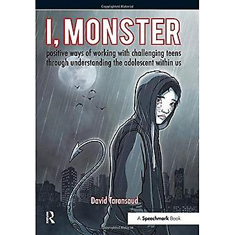 I, Monster: Positive Ways of Working with Challenging Teens Through Understanding the Adolescent Within Ourselves