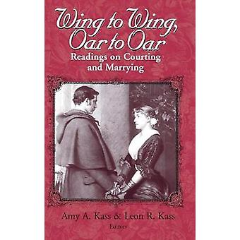 Wing to Wing Oar to Oar Readings on Courting and Marrying by Kass & Amy A.